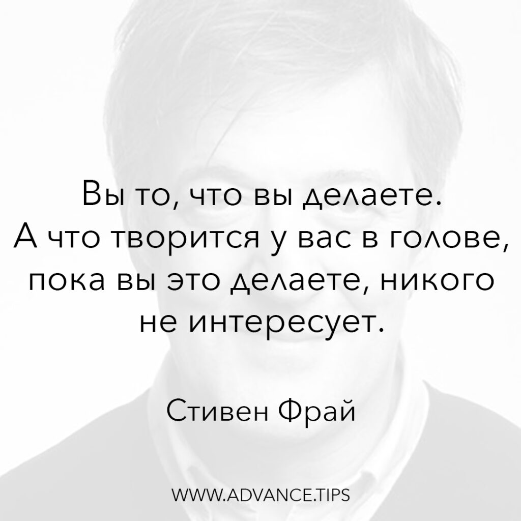 Вы то, что вы делаете. А что творится у вас в голове, пока вы это делаете, никого не интересует. - Стивен Фрай - 10 Мудрых Мыслей.