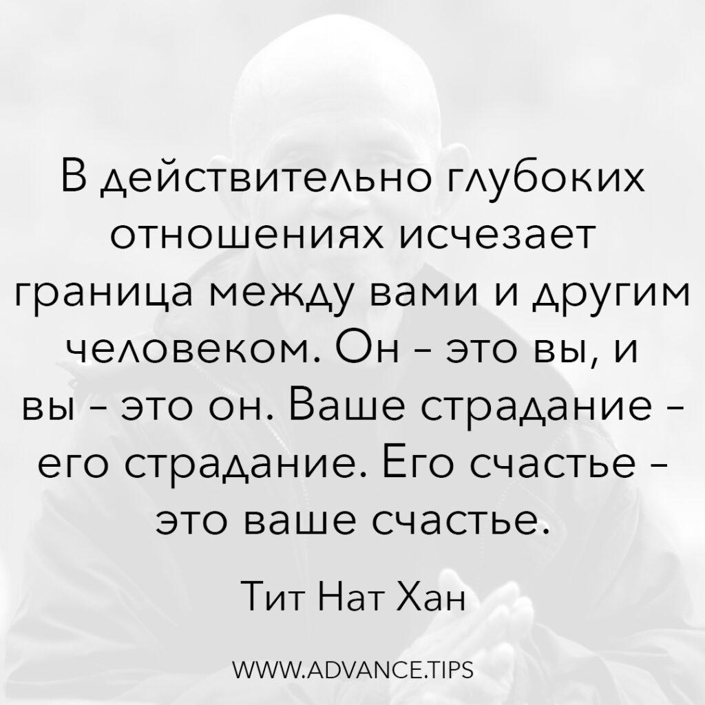 В действительно глубоких отношениях исчезает граница между вами и другим человеком. Он - это вы, и вы - это он. Ваше страдание - его страдание. Его счастье - это ваше счастье. - Тит Нат Хан - 10 Мудрых Мыслей.