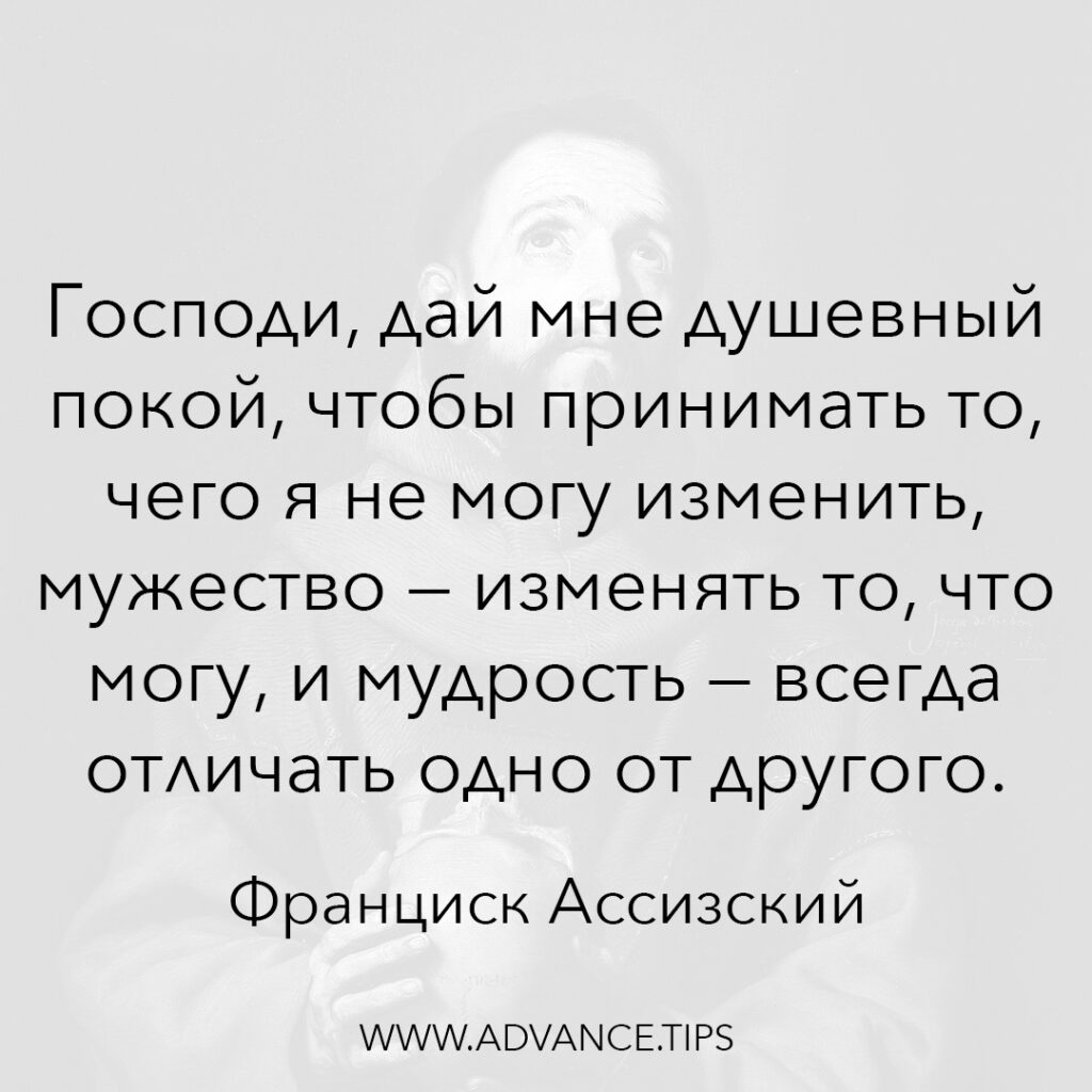 Господи, дай мне душевный покой, чтобы принимать то, чего я не могу изменить, мужество - изменять то, что могу, и мудрость - всегда отличать одно от другого. - Франциск Ассизский - 10 Мудрых Мыслей.