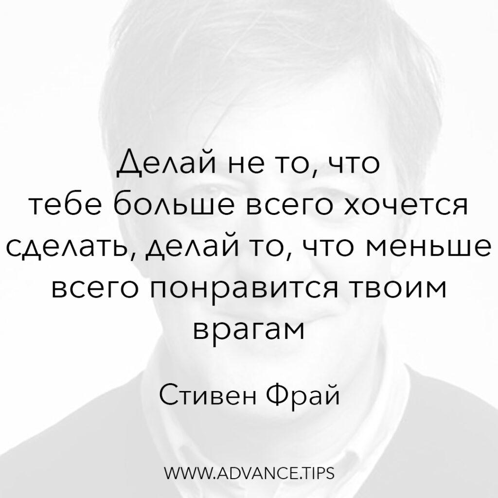Делай не то, что тебе больше всего хочется сделать, делай то, что меньше всего понравится твоим врагам. - Стивен Фрай - 10 Мудрых Мыслей.
