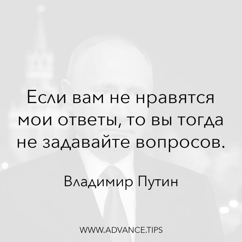 Если вам не нравятся мои ответы, то вы тогда не задавайте вопросов. - Владимир Путин - 10 Мудрых Мыслей.