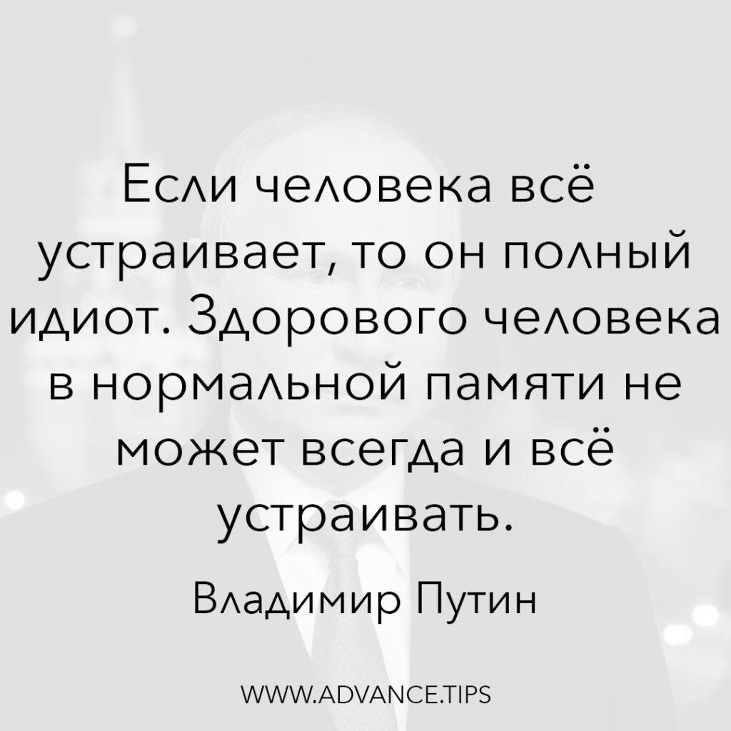 Если человека всё устраивает, то он полный идиот. Здорового человека в нормальной памяти не может всегда и всё устраивать. - Владимир Путин - 10 Мудрых Мыслей.