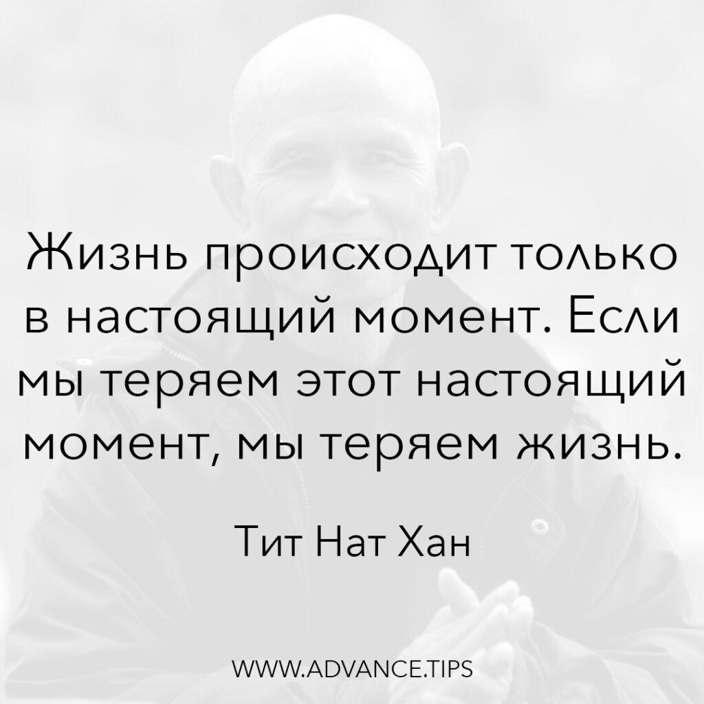 Жизнь происходит только в настоящий момент. Если мы теряем этот настоящий момент, мы теряем жизнь. - Тит Нат Хан - 10 Мудрых Мыслей.