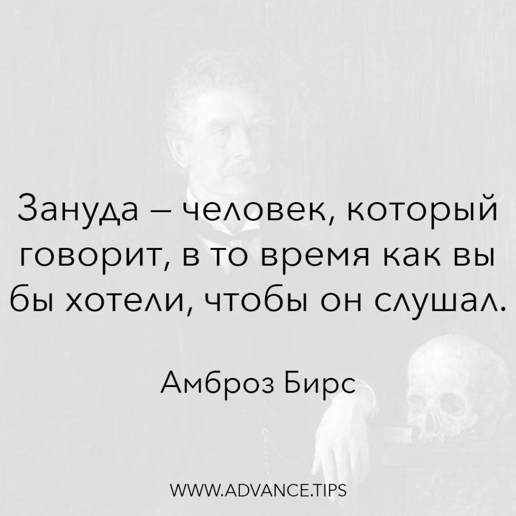 Зануда - человек, который говорит, в то время как вы бы хотели, чтобы он слушал. - Амброз Бирс - 10 Мудрых Мыслей.