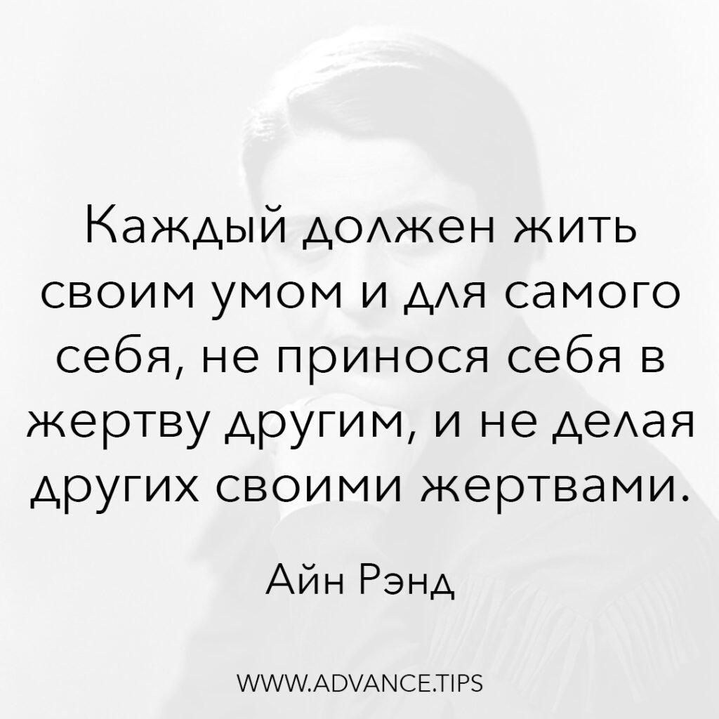 Каждый должен жить своим умом и для самого себя, не принося себя в жертву другим, и не делая других своими жертвами. - Айн Рэнд - 10 Мудрых Мыслей.