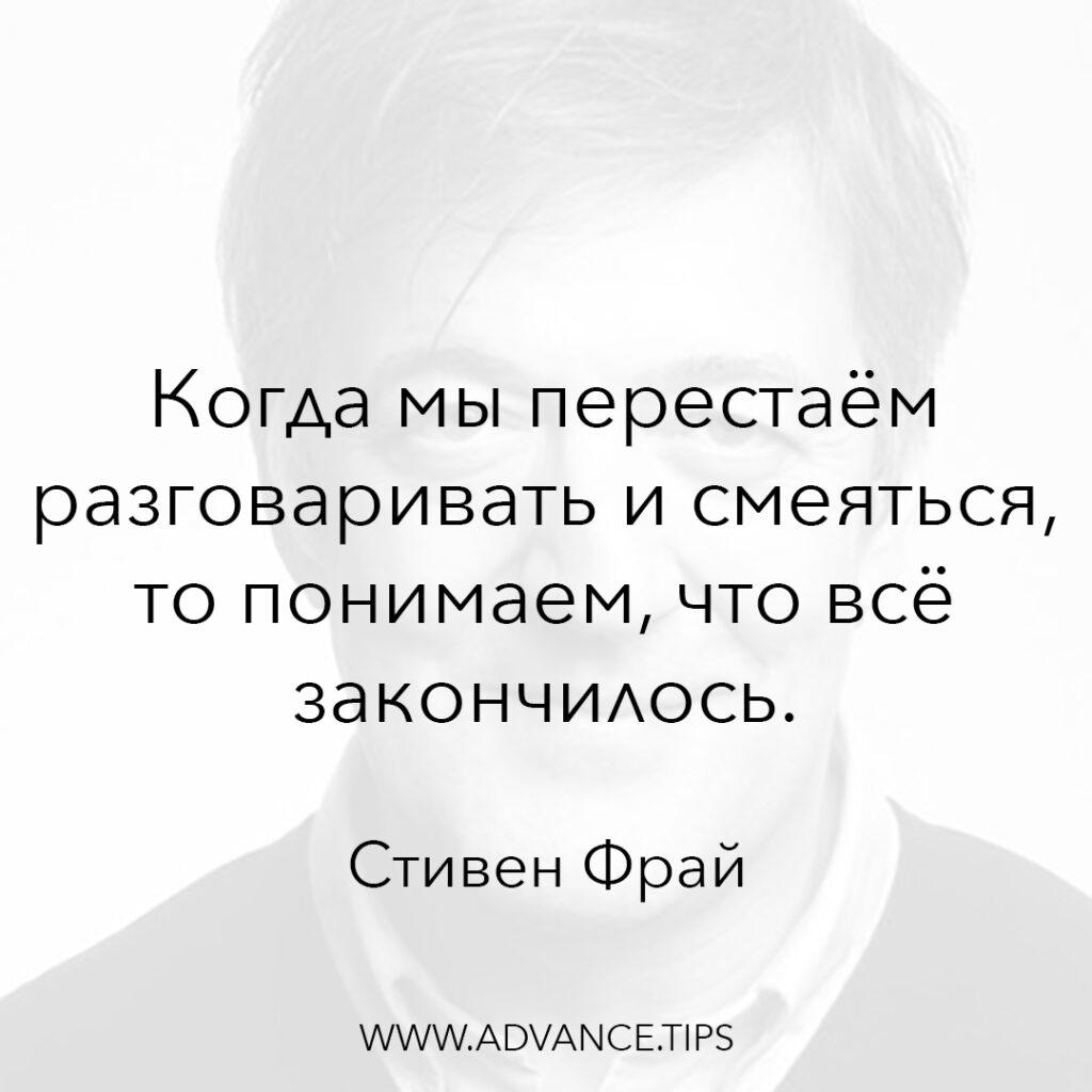 Когда мы перестаём разговаривать и смеяться, то понимаем, что всё закончилось. - Стивен Фрай - 10 Мудрых Мыслей.