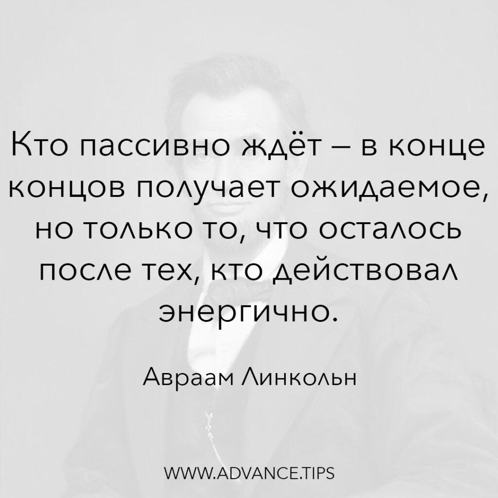 Кто пассивно ждёт - в конце концов получает ожидаемое, но только то, что осталось после тех, кто действовал энергично. - Авраам Линкольн - 10 Мудрых Мыслей.