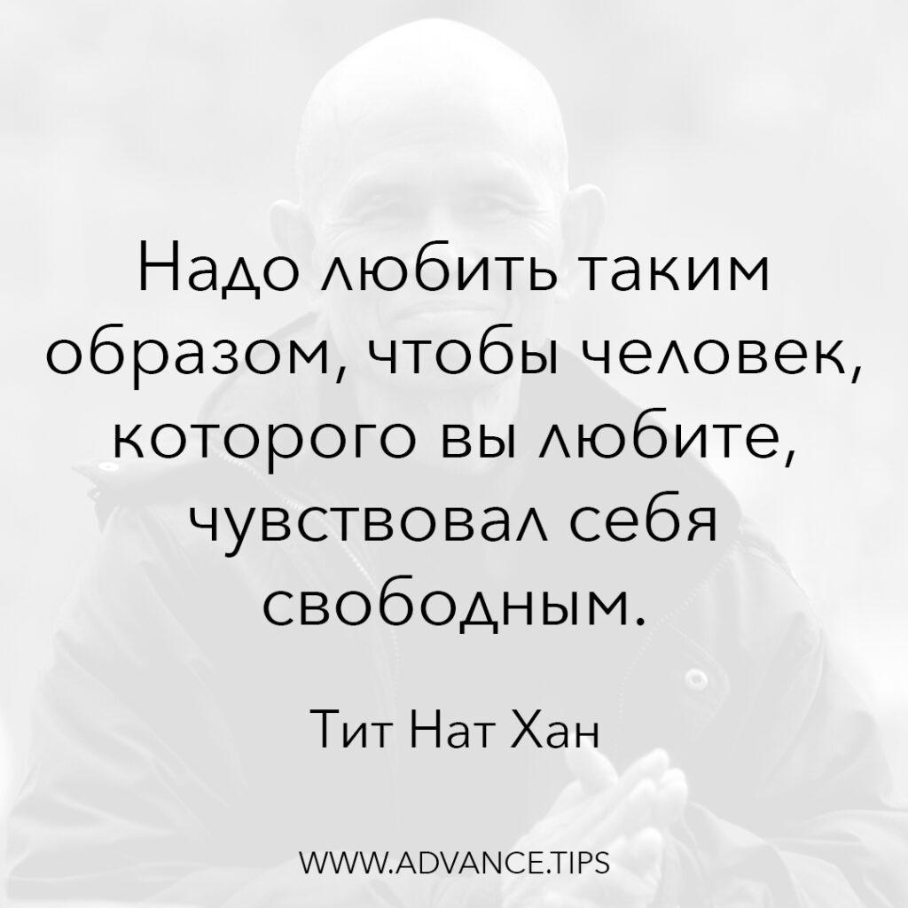 Надо любить таким образом, чтобы человек, которого вы любите, чувствовал себя свободным. - Тит Нат Хан - 10 Мудрых Мыслей.