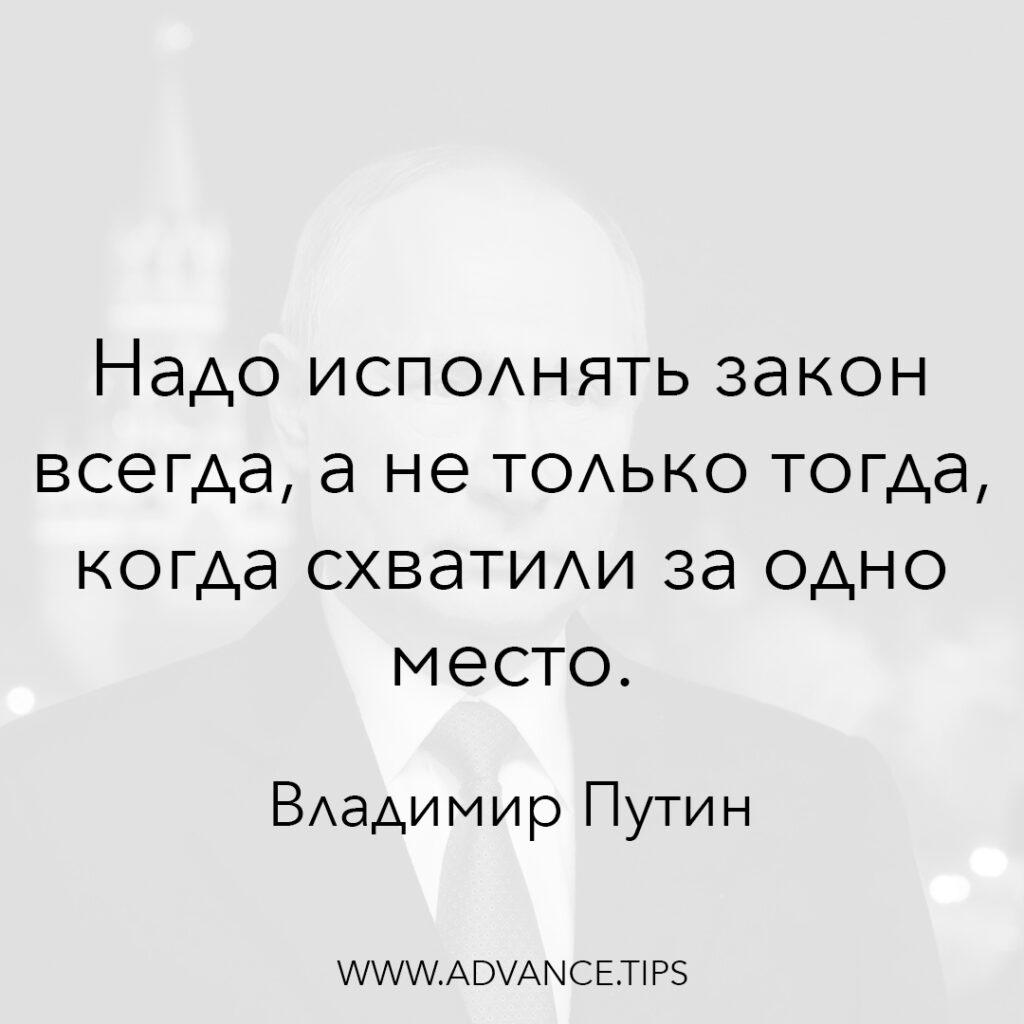 Надо исполнять закон всегда, а не только тогда, когда схватили за одно место. - Владимир Путин - 10 Мудрых Мыслей.