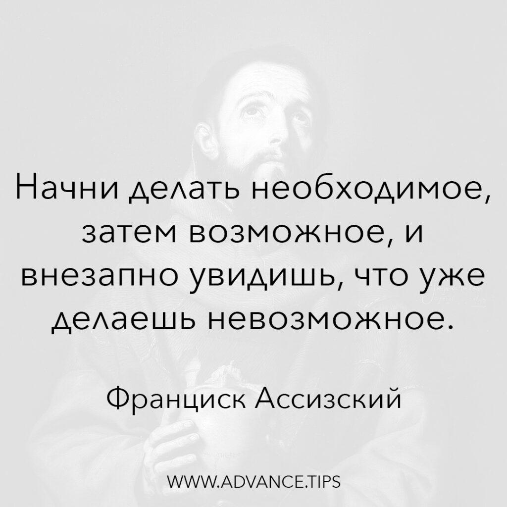 Начни делать необходимое, затем возможное, и внезапно увидишь, что уже делаешь невозможное. - Франциск Ассизский - 10 Мудрых Мыслей.