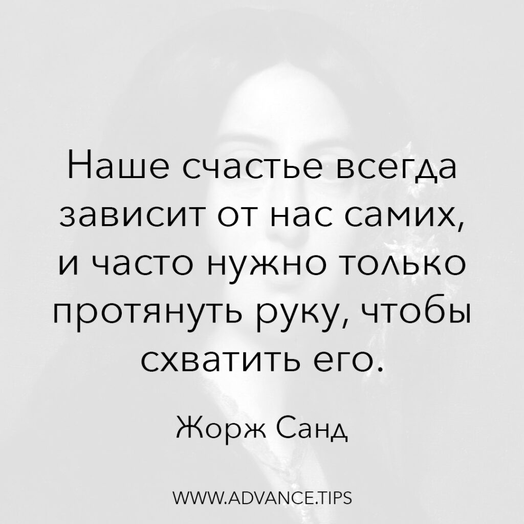 Наше счастье всегда зависит от нас самих, и часто нужно только протянуть руку, чтобы схватить его. - Жорж Санд - 10 Мудрых Мыслей.