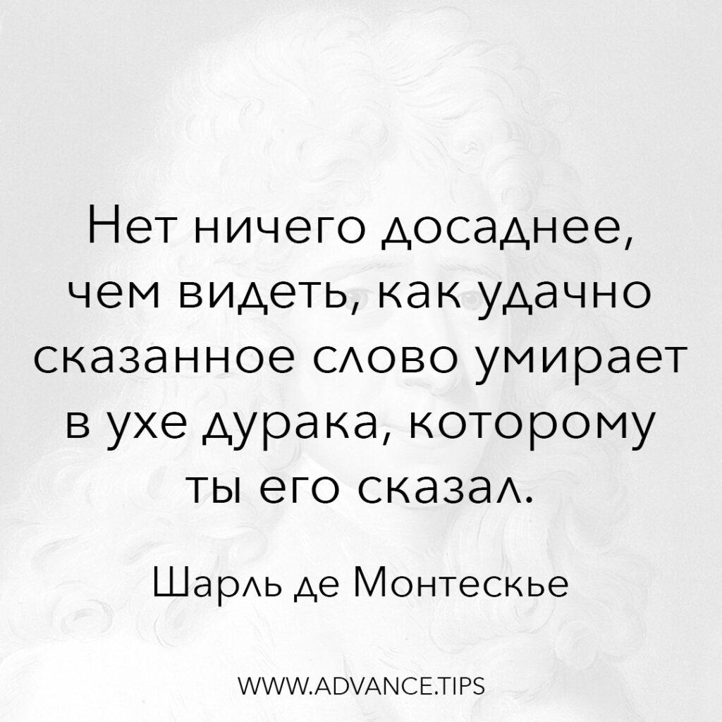 Нет ничего досаднее, чем видеть, как удачно сказанное слово умирает в ухе дурака, которому ты его сказал. - Шарль де Монтескье - 10 Мудрых Мыслей.