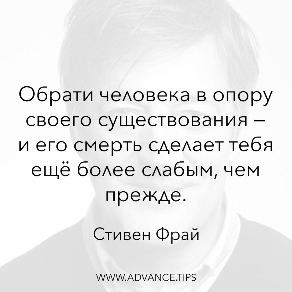 Обрати человека в опору своего существования - и его смерть сделает тебя ещё более слабым, чем прежде. - Стивен Фрай - 10 Мудрых Мыслей.