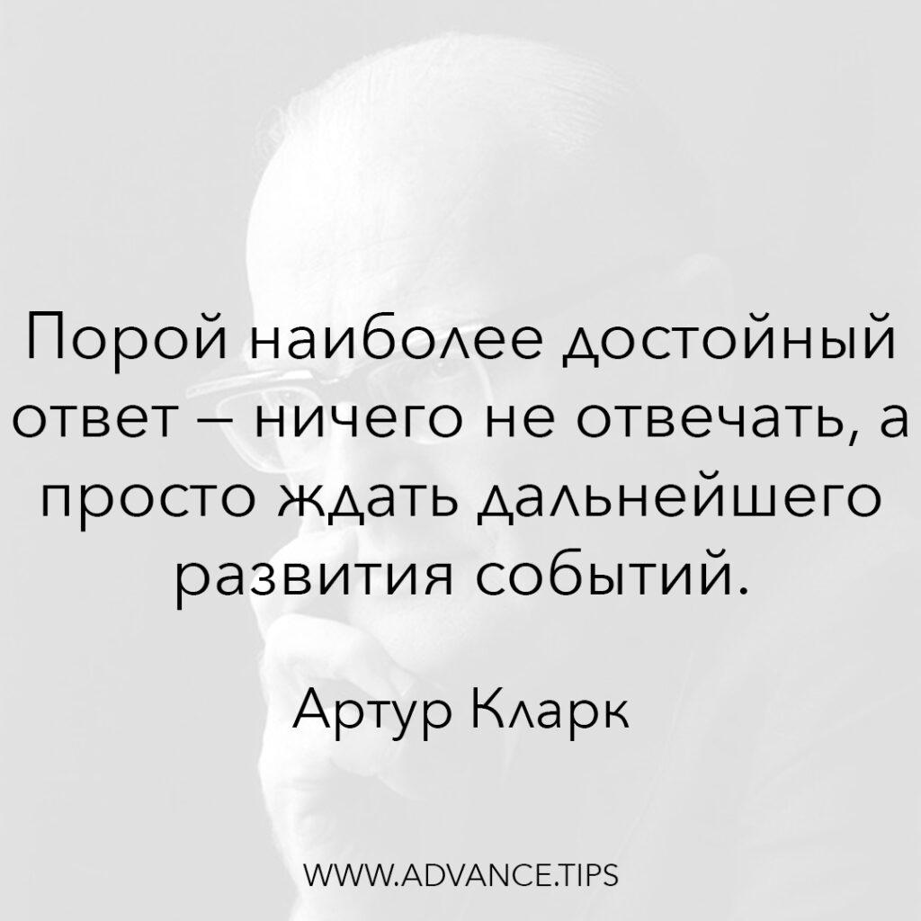 Порой наиболее достойный ответ - ничего не отвечать, а просто ждать дальнейшего развития событий. - Артур Кларк - 10 Мудрых Мыслей.