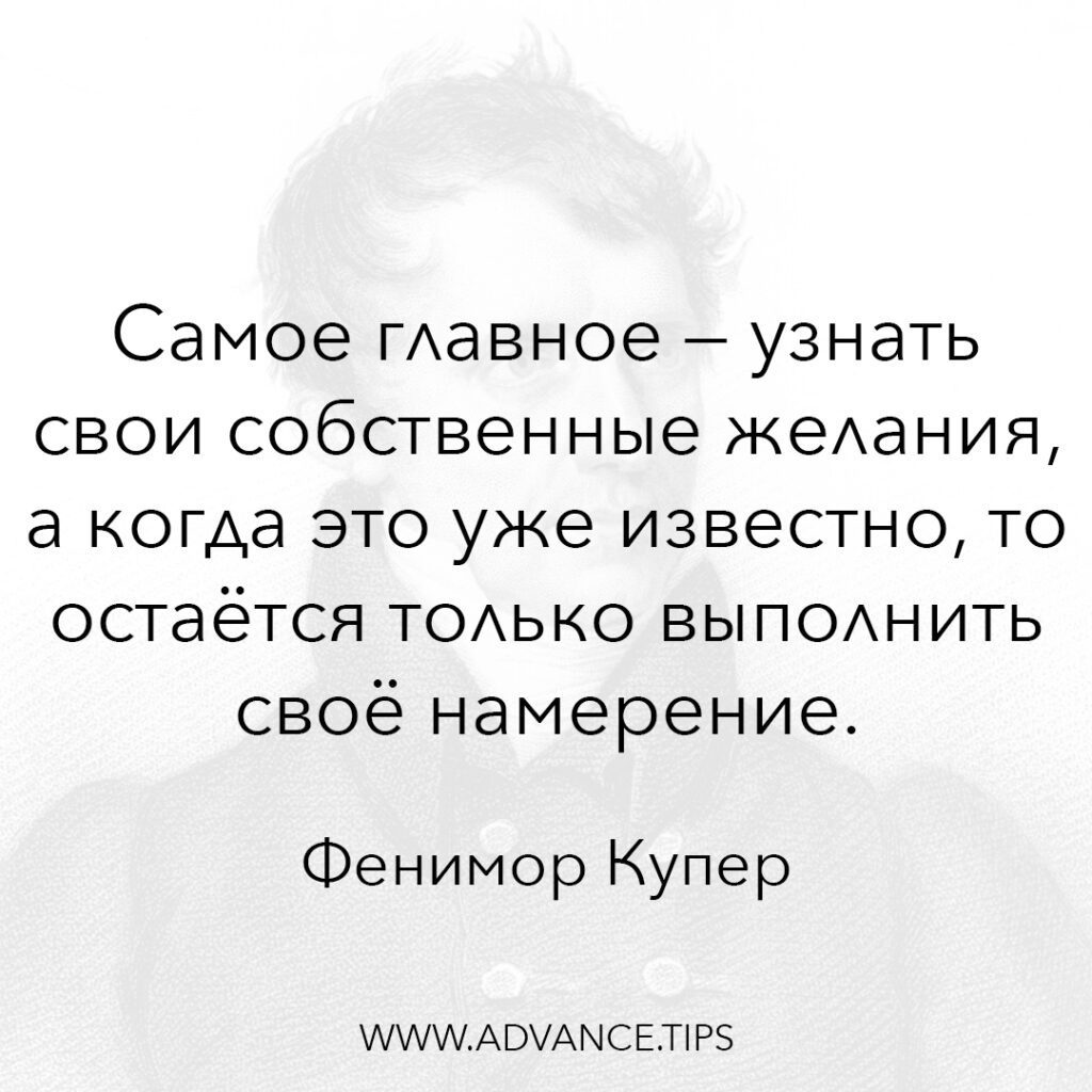 Самое главное - узнать свои собственные желания, а когда это уже известно, то остаётся только выполнить своё намерение. - Фенимор Купер - 10 Мудрых Мыслей.