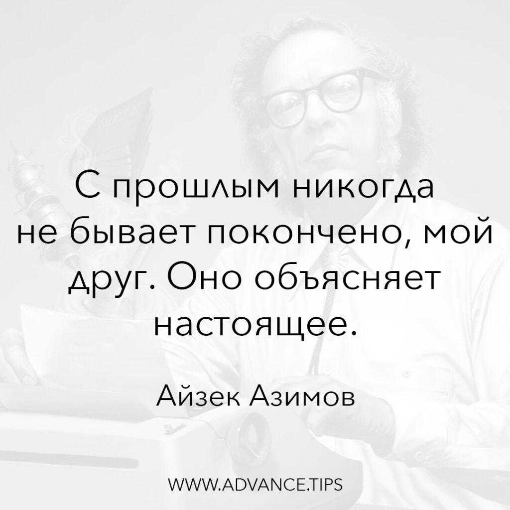 С прошлым никогда не бывает покончено, мой друг. Оно объясняет будущее. - Айзек Азимов - 10 Мудрых Мыслей.