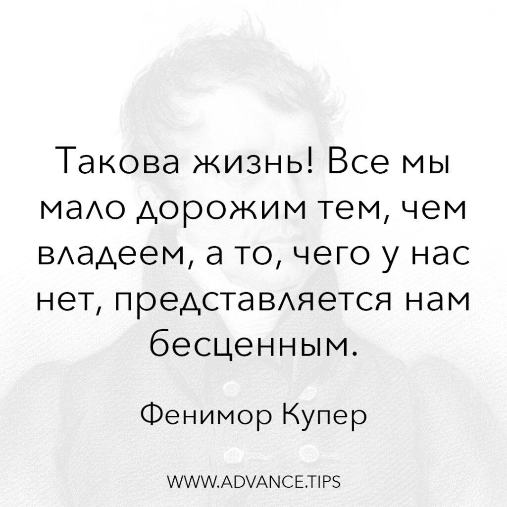 Такова жизнь! Все мы мало дорожим тем, чем владеем, а то, чего у нас нет, представляется нам бесценным. - Фенимор Купер - 10 Мудрых Мыслей.