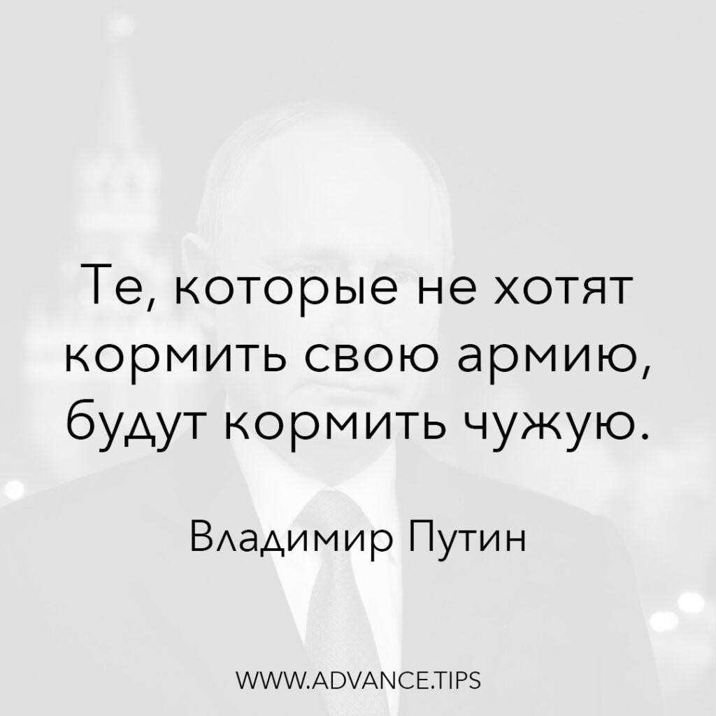 Те, которые не хотят кормить свою армию, будут кормить чужую. - Владимир Путин - 10 Мудрых Мыслей.