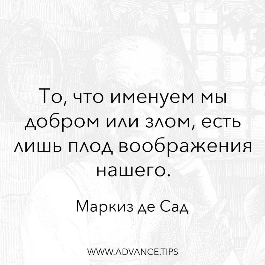 То, что именуем мы добром или злом, есть лишь плод воображения нашего. - Маркиз де Сад - 10 Мудрых Мыслей.
