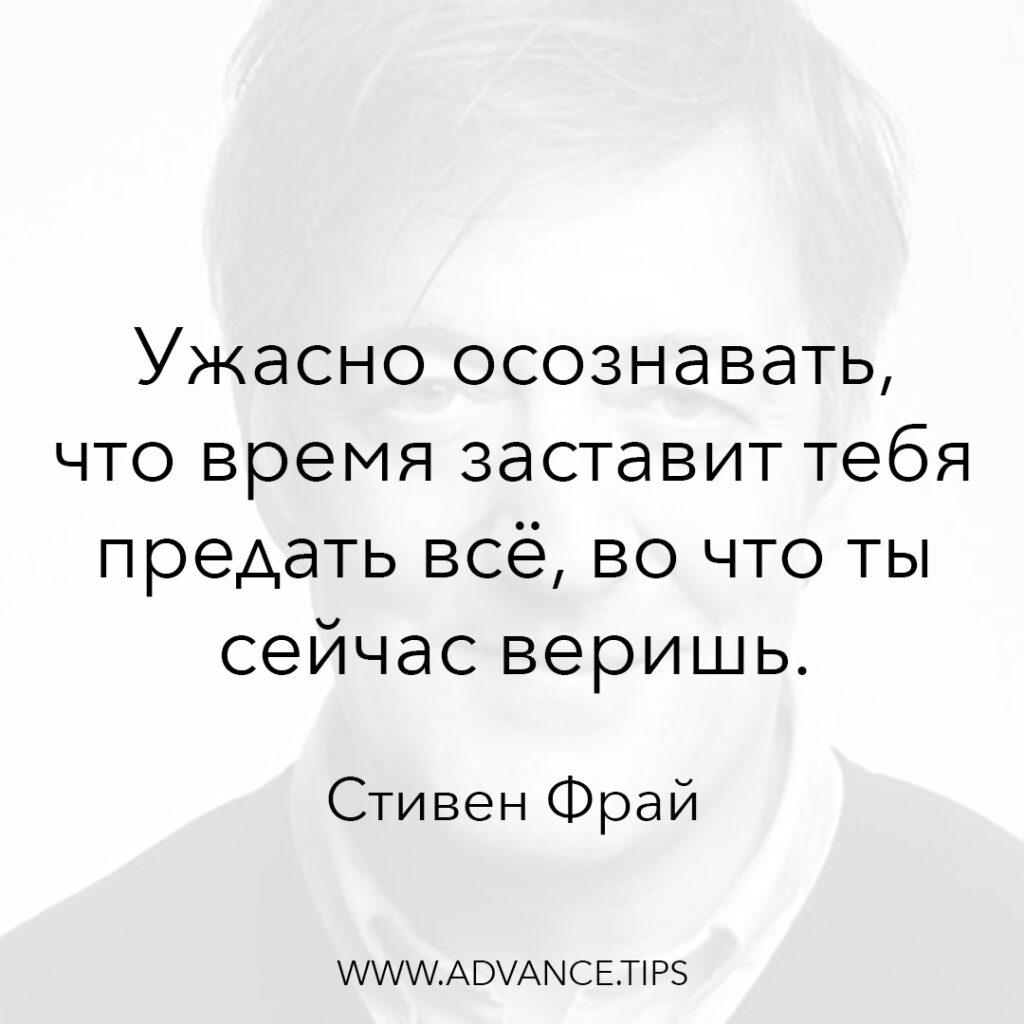 Ужасно осознавать, что время заставит тебя предать всё, во что ты сейчас веришь. - Стивен Фрай - 10 Мудрых Мыслей.