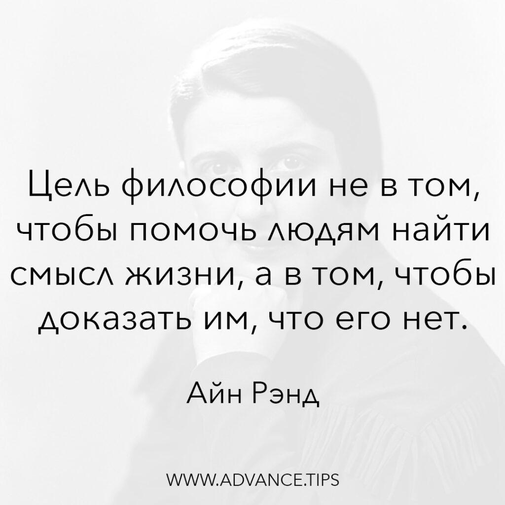 Цель философии не в том, чтобы помочь людям найти смысл жизни, а в том, чтобы доказать им, что его нет. - Айн Рэнд - 10 Мудрых Мыслей.