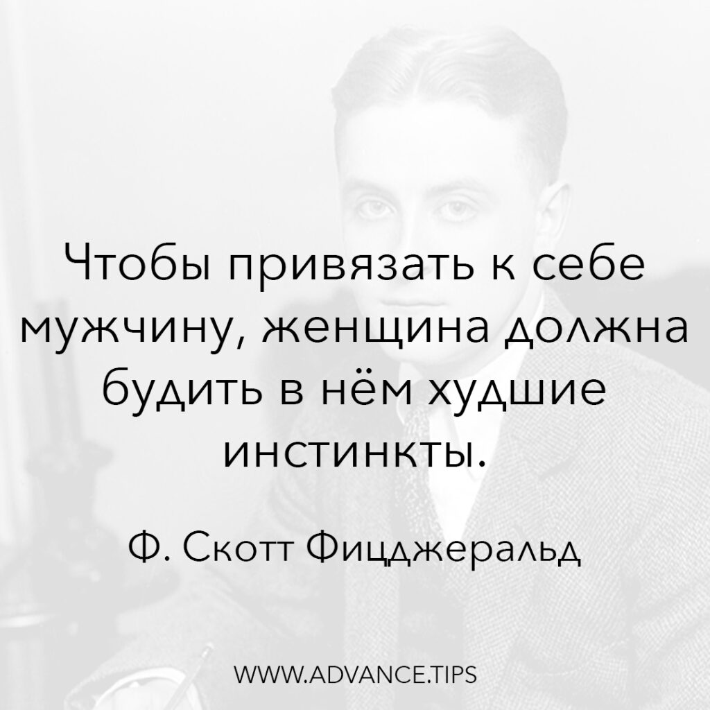 Чтобы привязать к себе мужчину, женщина должна будить в нём худшие инстинкты. - Фрэнсис Скотт Фицджеральд - 10 Мудрых Мыслей.