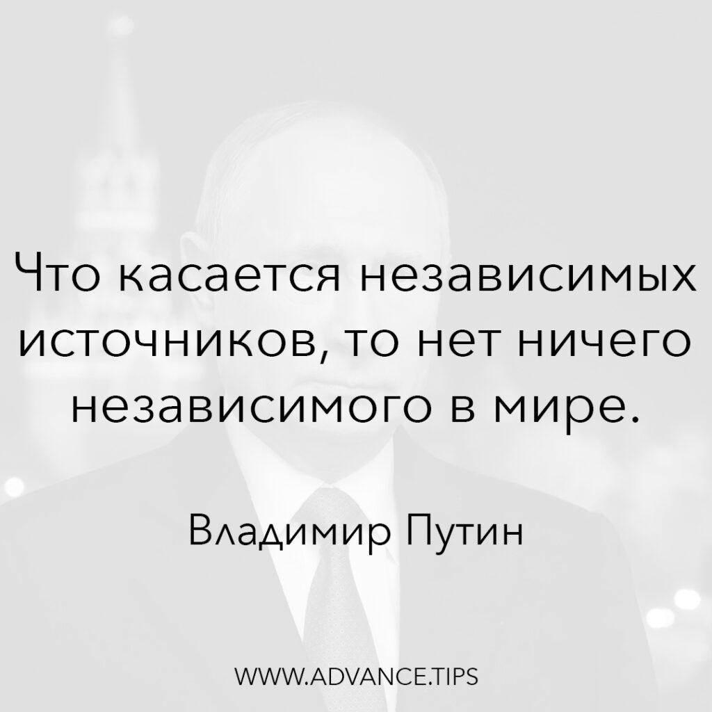 Что касается независимых источников, то нет ничего независимого в мире. - Владимир Путин - 10 Мудрых Мыслей.
