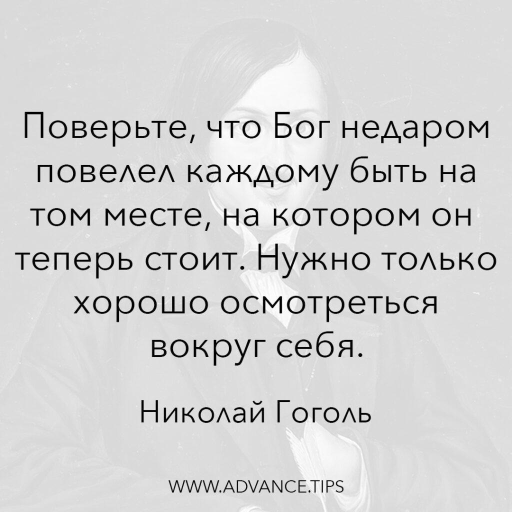 Поверьте, что Бог недаром повелел каждому быть на том месте, на котором он теперь стоит. Нужно только хорошо осмотреться вокруг себя. - Николай Гоголь - 10 Мудрых Мыслей.