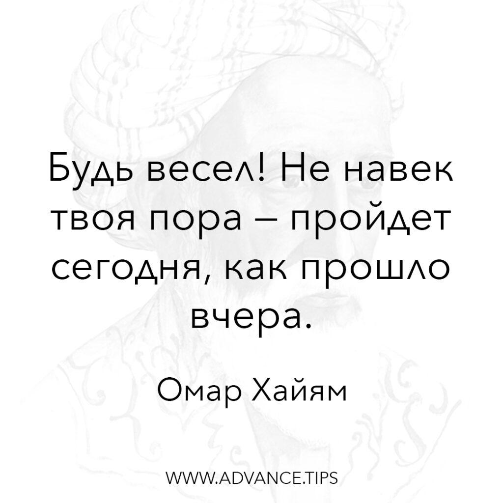 Будь весел! Не навек твоя пора - пройдёт сегодня, как прошло вчера. - Омар Хайям - 10 Мудрых Мыслей.