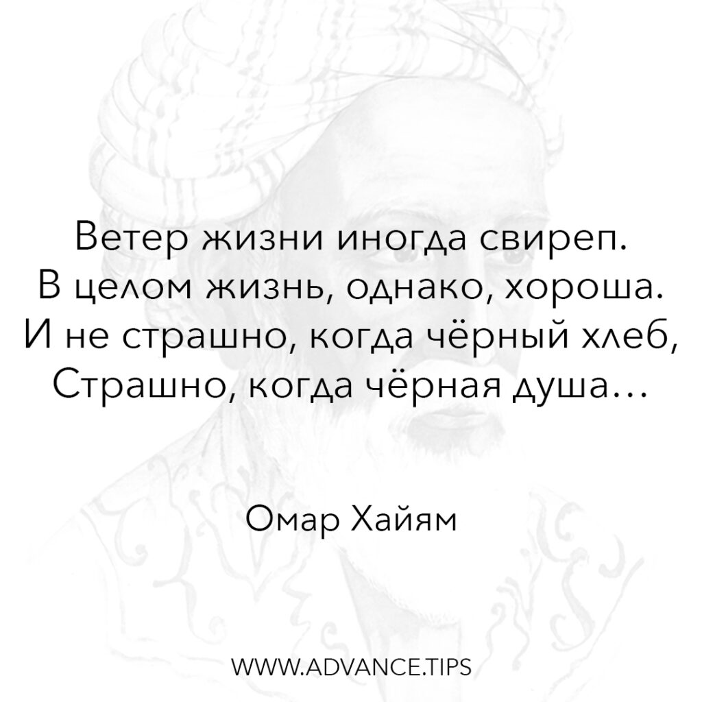 Ветер жизни иногда свиреп. В целом жизнь, однако, хороша. И не страшно, когда чёрный хлеб, страшно, когда чёрная душа. - Омар Хайям - 10 Мудрых Мыслей.