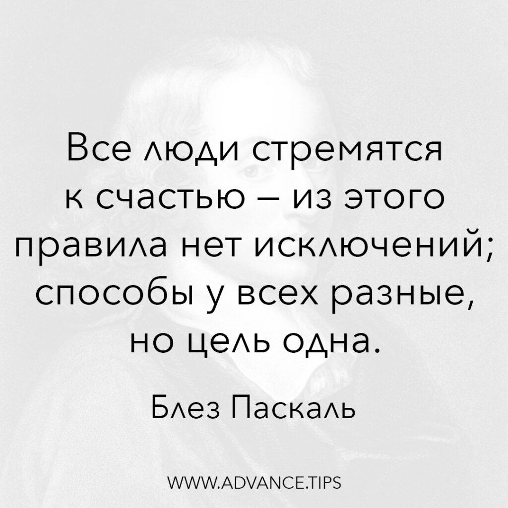Все люди стремятся к счастью - из этого правила нет исключений; способы у всех разные, но цель одна. - Блез Паскаль - 10 Мудрых Мыслей.
