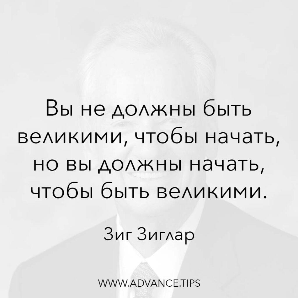 Вы не должны быть великими, чтобы начать, но вы должны начать, чтобы быть великими. - Зиг Зиглар - 10 Мудрых Мыслей.