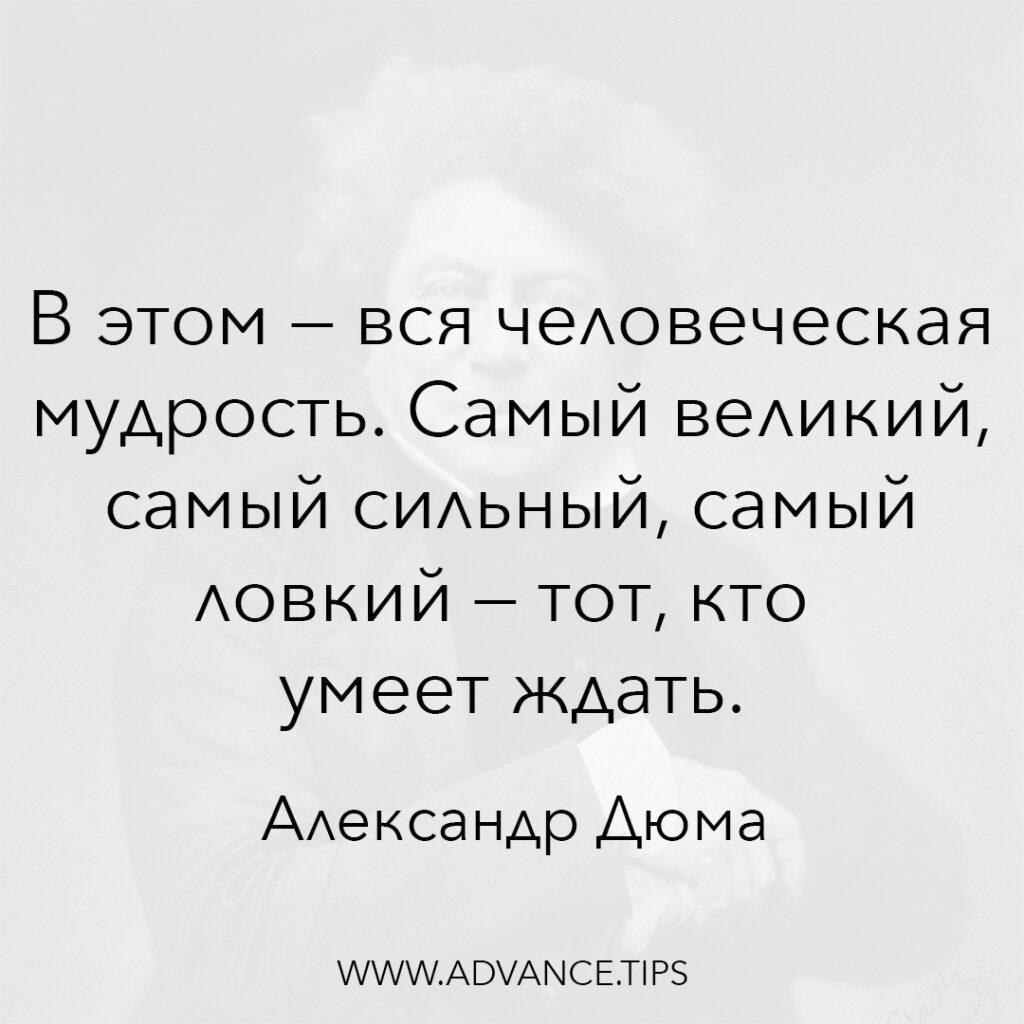 В этом - вся человеческая мудрость. Самый великий, самый сильный, самый ловкий - тот, кто умеет ждать. - Александр Дюма - 10 Мудрых Мыслей.