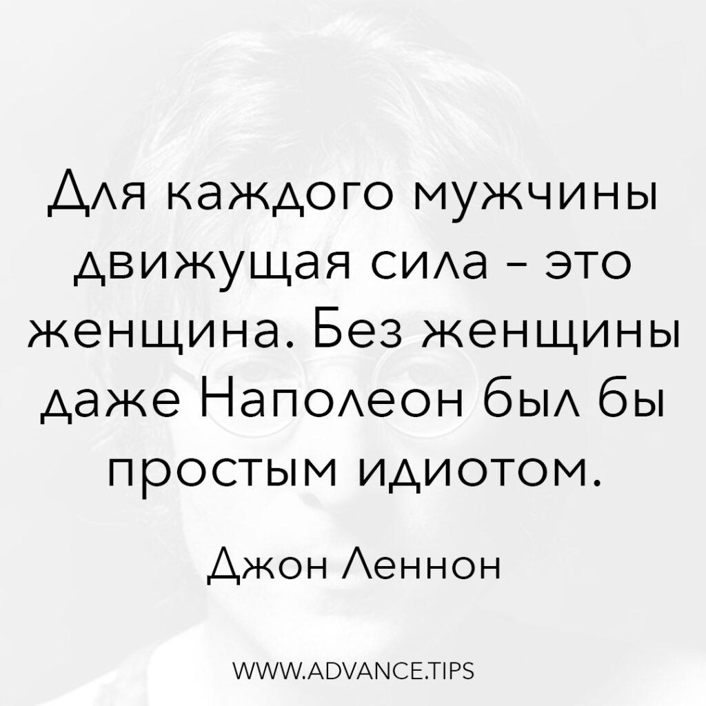 Для каждого мужчины движущая сила - это женщина. Без женщины даже Наполеон был бы простым идиотом. - Джон Леннон - 10 Мудрых Мыслей.