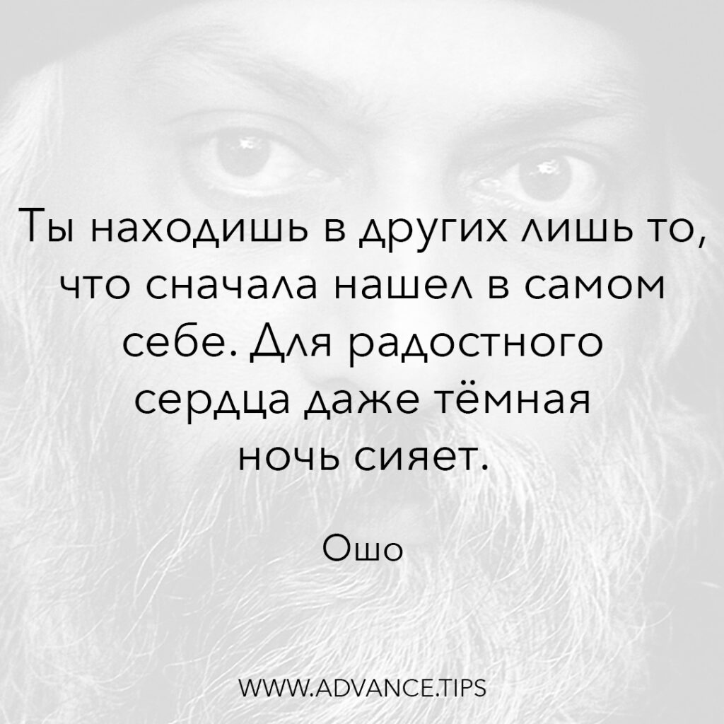 Ты находишь в других лишь то, что сначала нашёл в самом себе. Для радостного сердца даже тёмная ночь сияет. - Ошо - 10 Мудрых Мыслей.