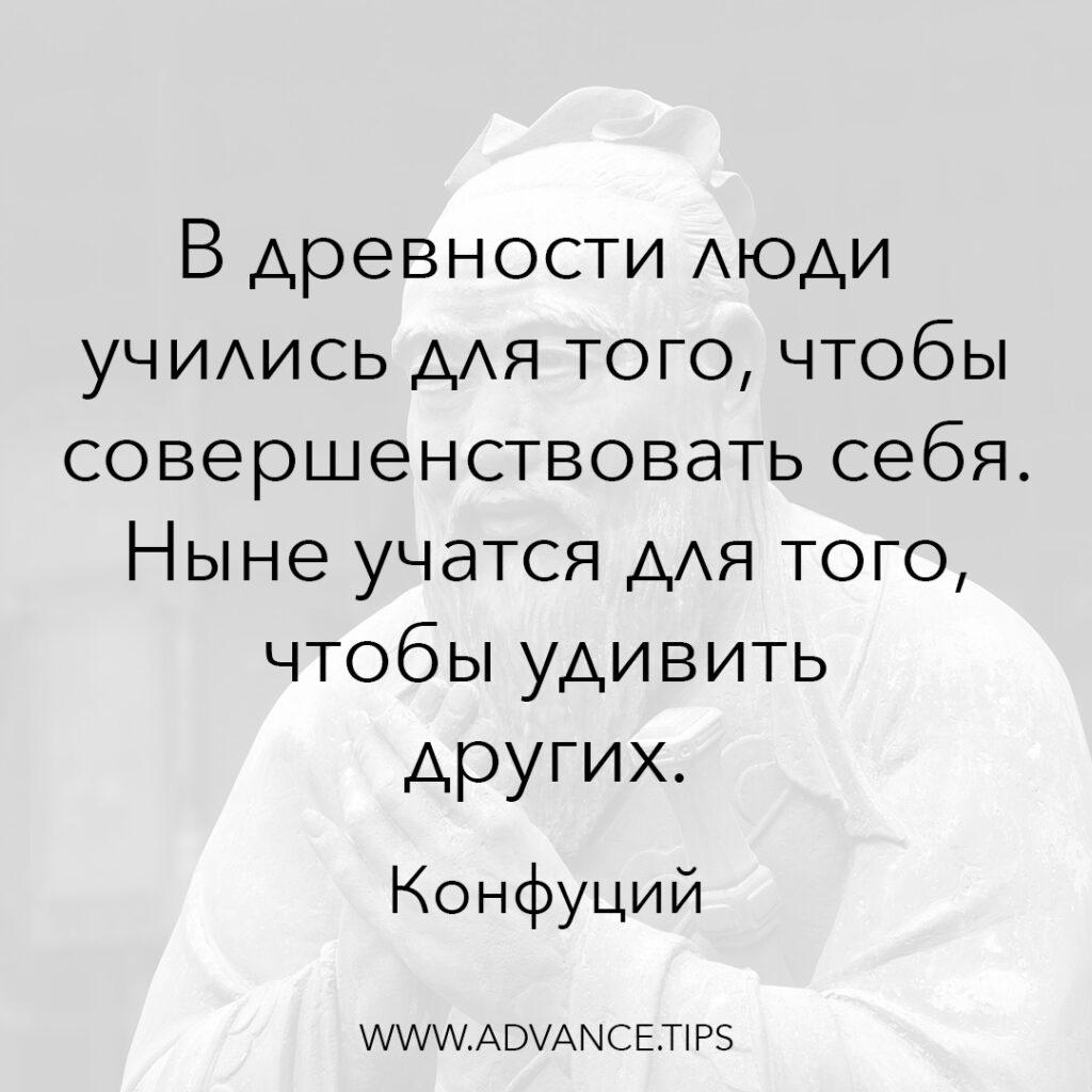 В древности люди учились для того, чтобы совершенствовать себя. Ныне учатся для того, чтобы удивить других. - Конфуций - 10 Мудрых Мыслей.