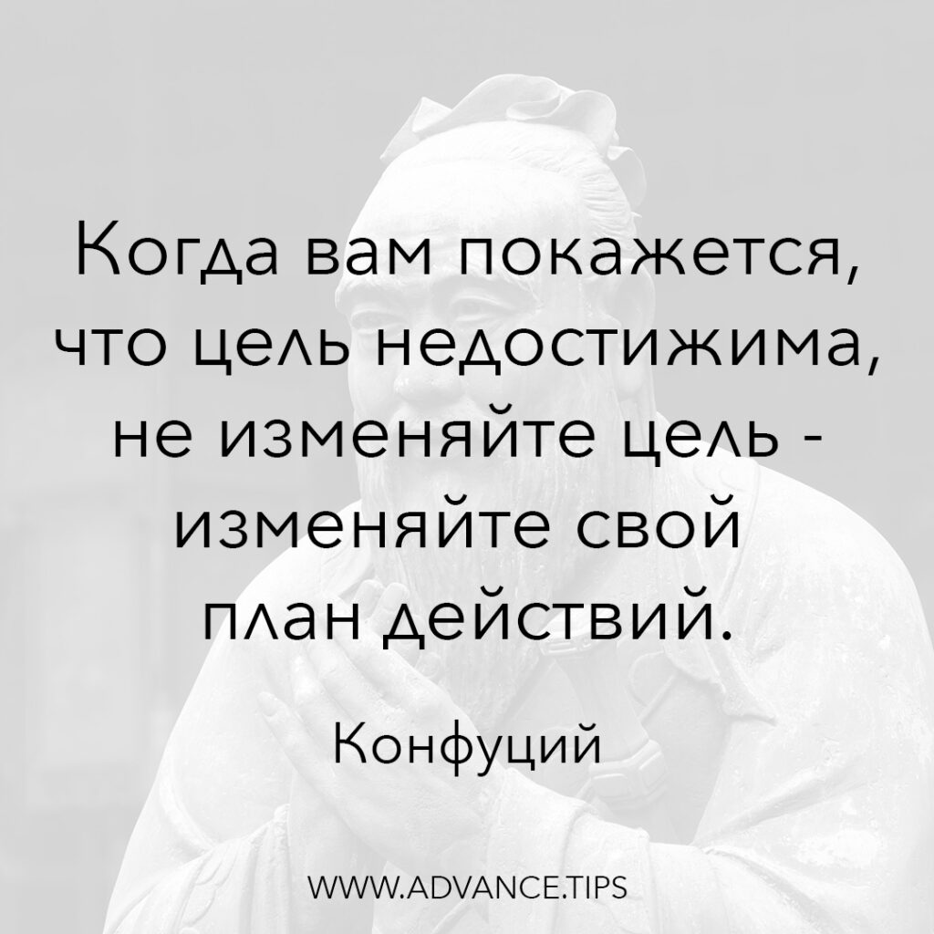Когда вам покажется, что цель недостижима, не изменяйте цель - изменяйте свой план действий. - Конфуций - 10 Мудрых Мыслей.