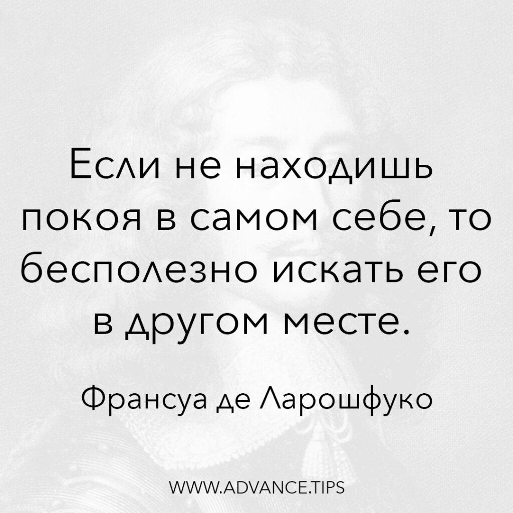 Если не находишь покоя в самом себе, то бесполезно искать его в другом месте. - Франсуа де Ларошфуко - 10 Мудрых Мыслей.