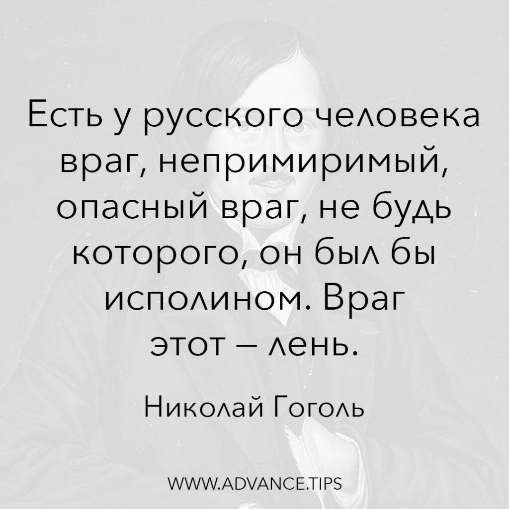 Есть у русского человека враг, непримиримый, опасный враг, не будь которого, он был бы исполином. Враг этот - лень. - Николай Гоголь - 10 Мудрых Мыслей.