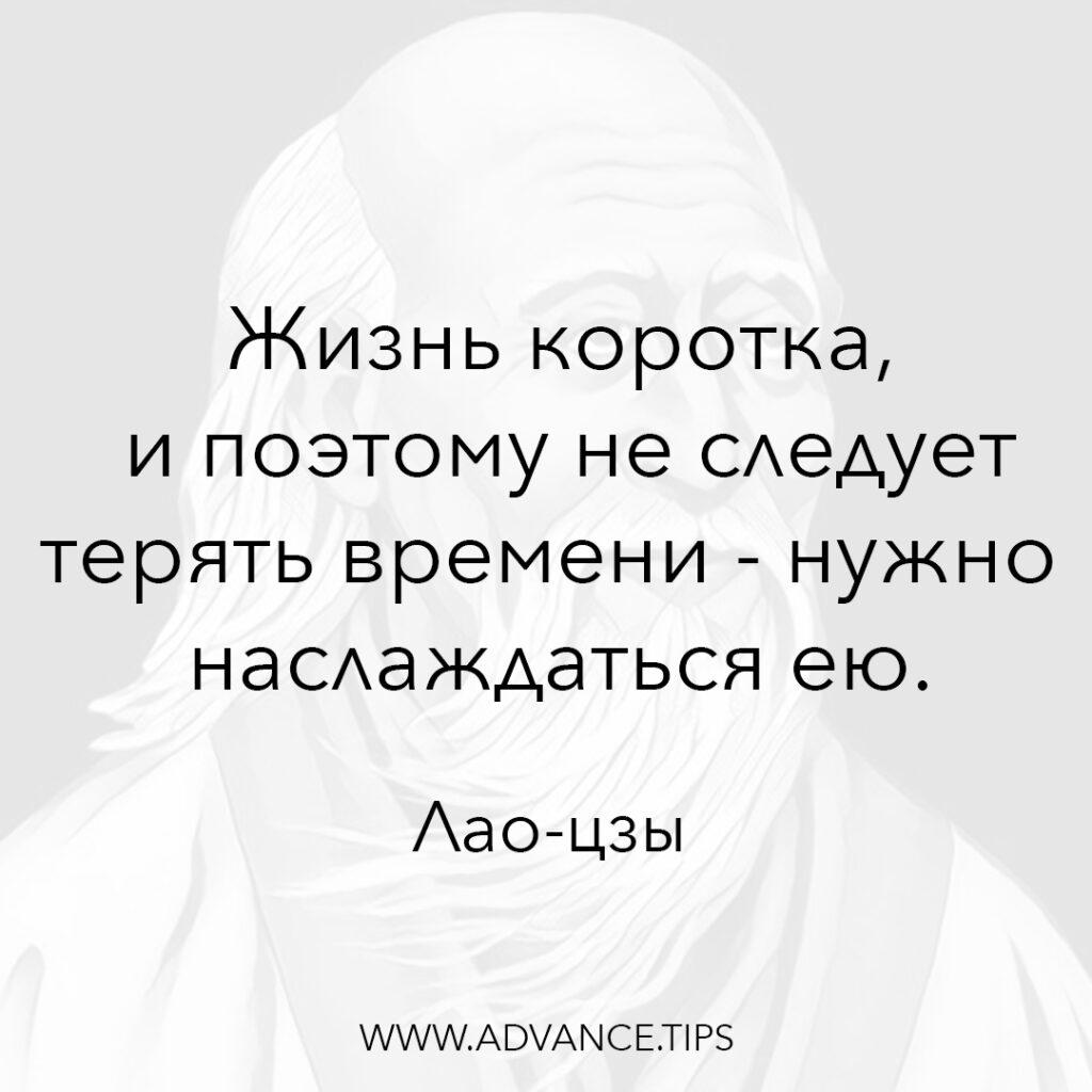Жизнь коротка и поэтому не следует терять времени - нужно наслаждаться ею. - Лао-цзы - 10 Мудрых Мыслей.