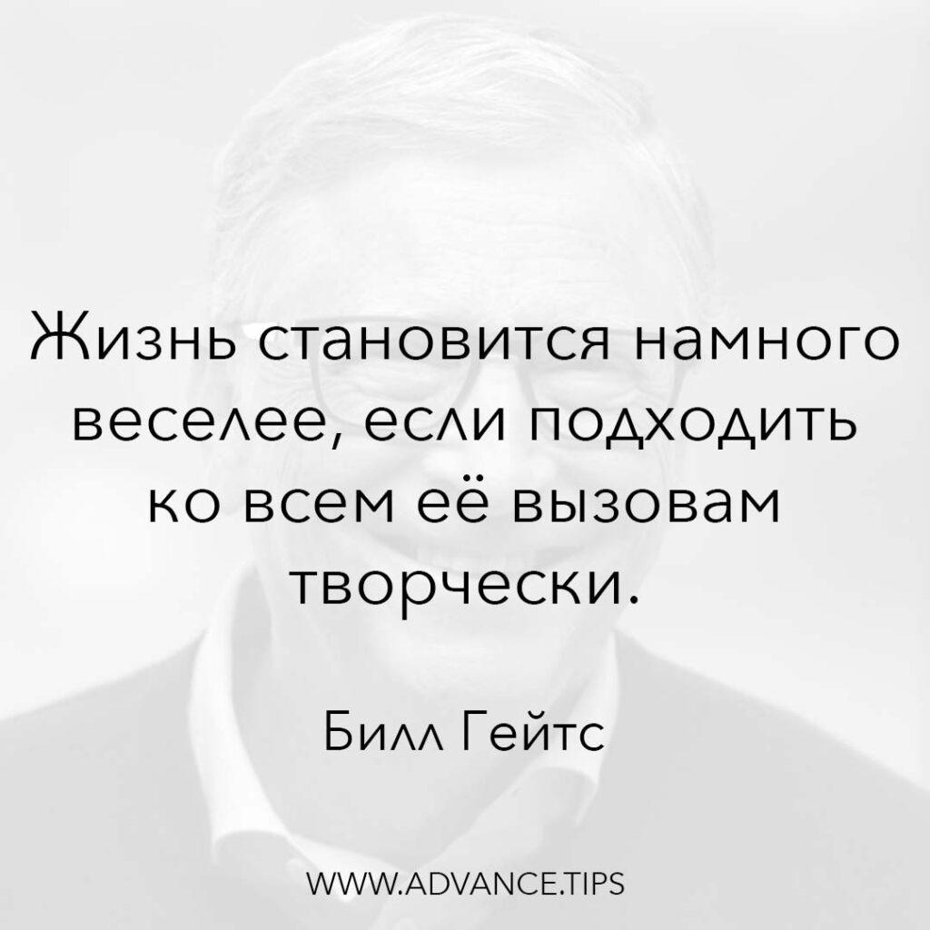 Жизнь становится намного веселее, если подходить ко всем её вызовам творчески. - Билл Гейтс - 10 Мудрых Мыслей.
