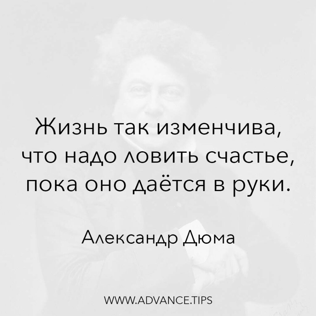 Жизнь так изменчива, что надо ловить счастье, пока оно даётся в руки. - Александр Дюма - 10 Мудрых Мыслей.