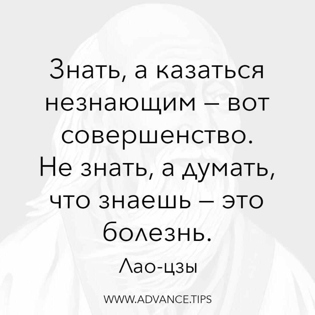 Знать, а казаться незначащим - вот совершенство. Не знать, а думать, что знаешь - это болезнь. - Лао-цзы - 10 Мудрых Мыслей.