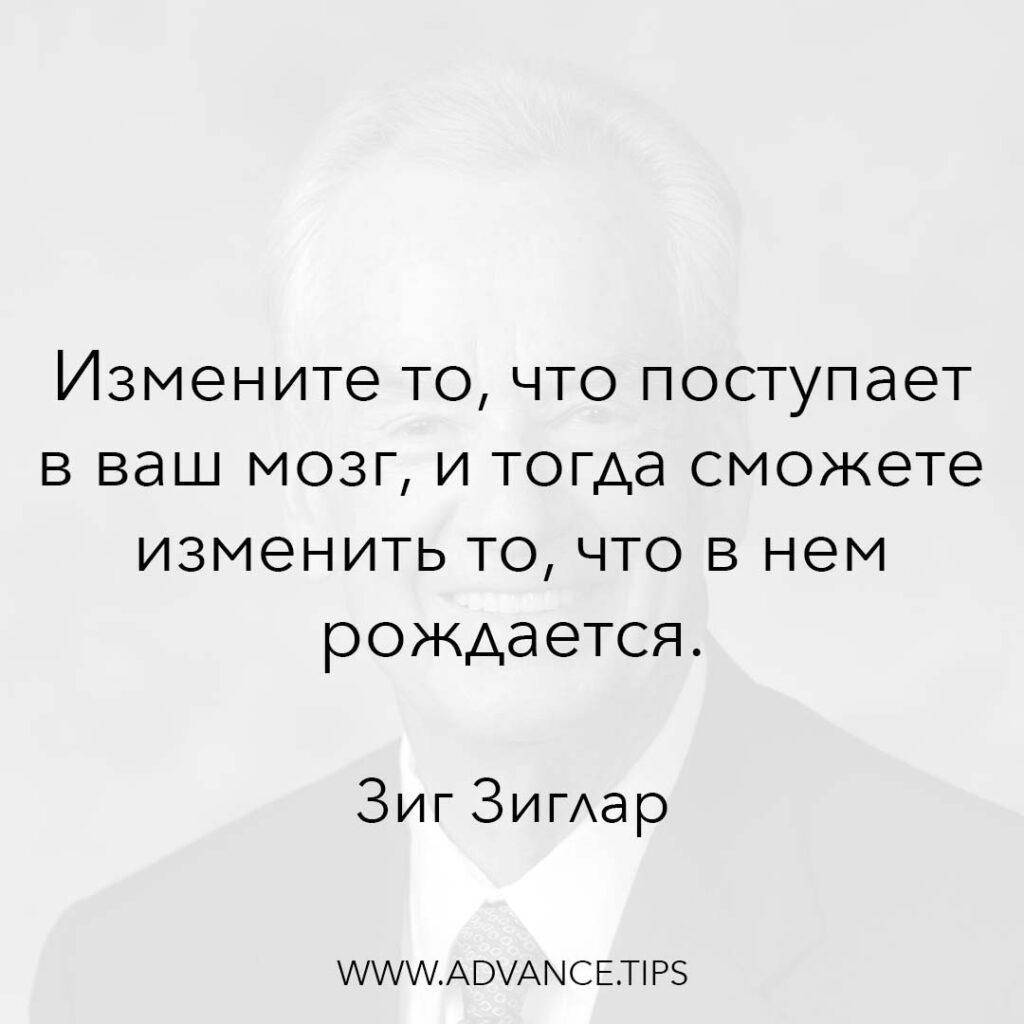 Измените то, что поступает в ваш мозг, и тогда сможете изменить то, что в нём рождается. - Зиг Зиглар - 10 Мудрых Мыслей.