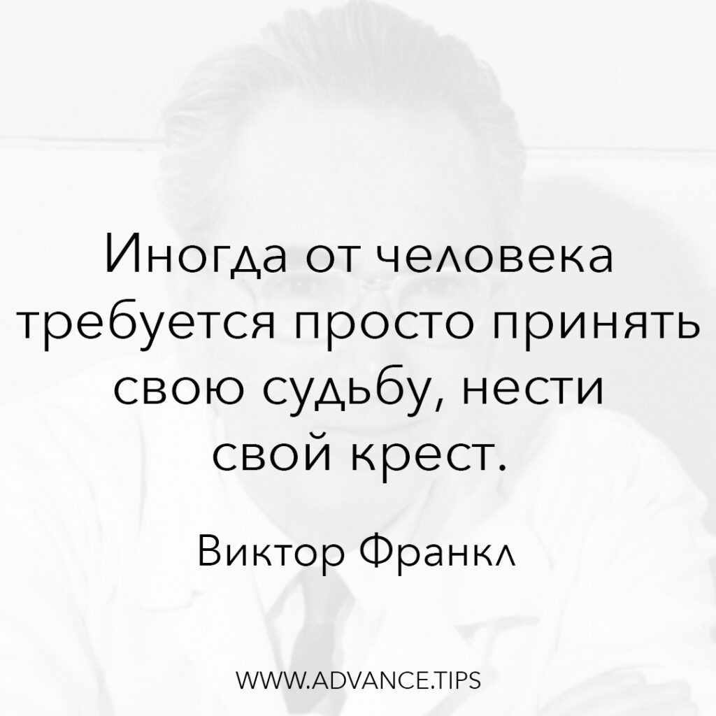 Иногда от человека требуется просто принять свою судьбу, нести свой крест. - Виктор Франкл - 10 Мудрых Мыслей.