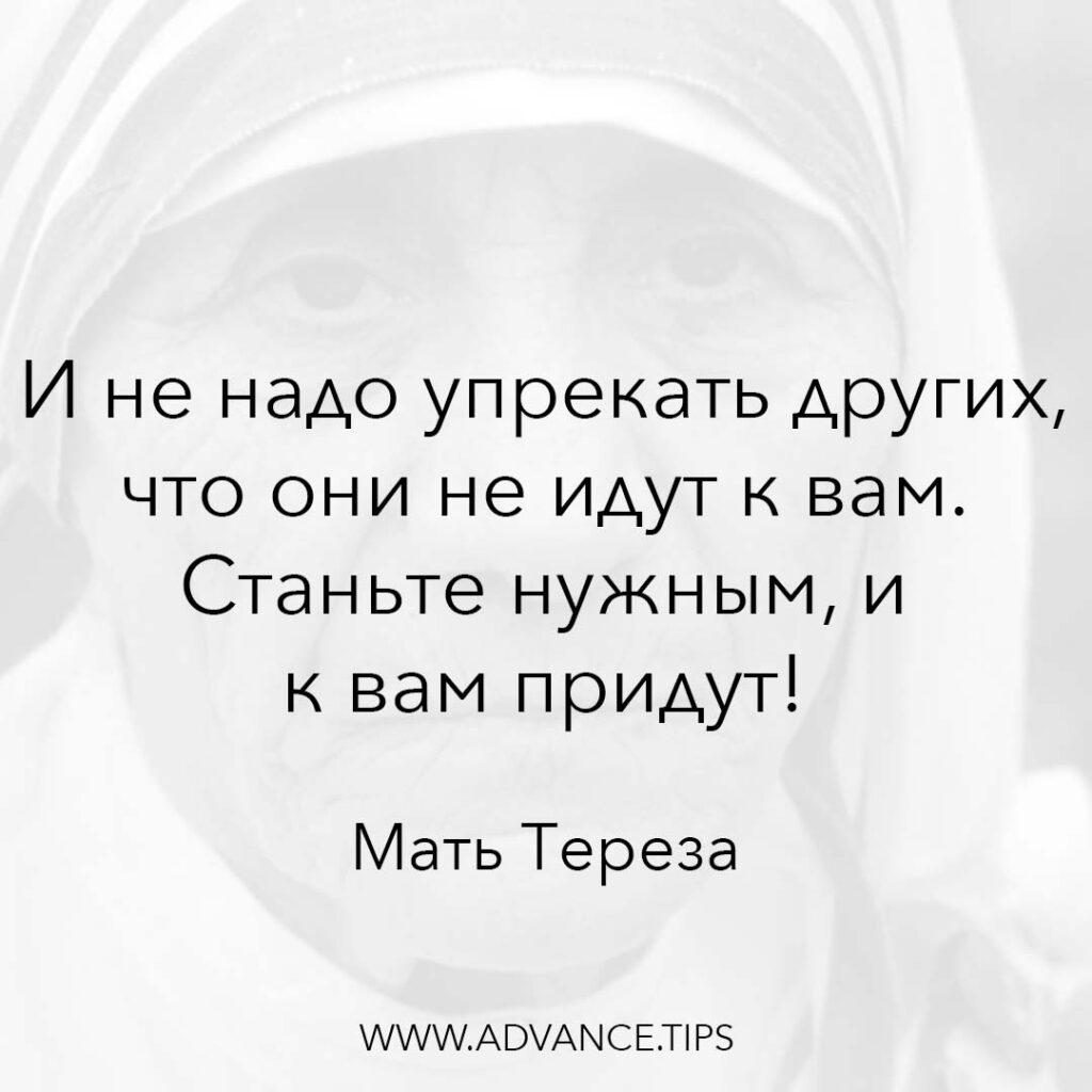 И не надо упрекать других, что они не идут к вам. Станьте нужным, и к вам придут! - Мать Тереза - 10 Мудрых Мыслей.