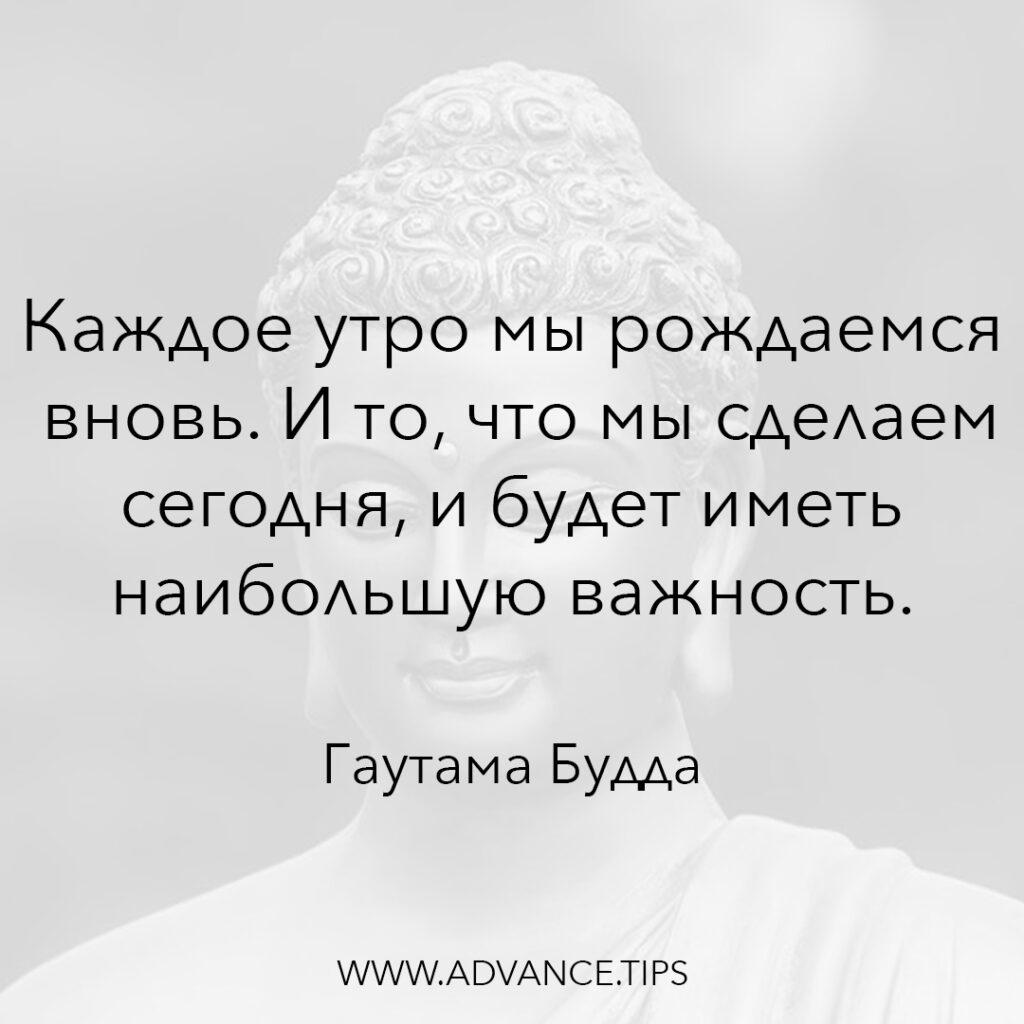 Каждое утро мы рождаемся вновь. И то, что мы сделаем сегодня, и будет иметь наибольшую важность. - Гаутама Будда - 10 Мудрых Мыслей.