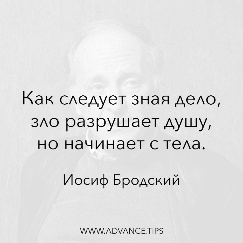 Как следует зная дело, зло разрушает душу, но начинает с тела. - Иосиф Бродский - 10 Мудрых Мыслей.