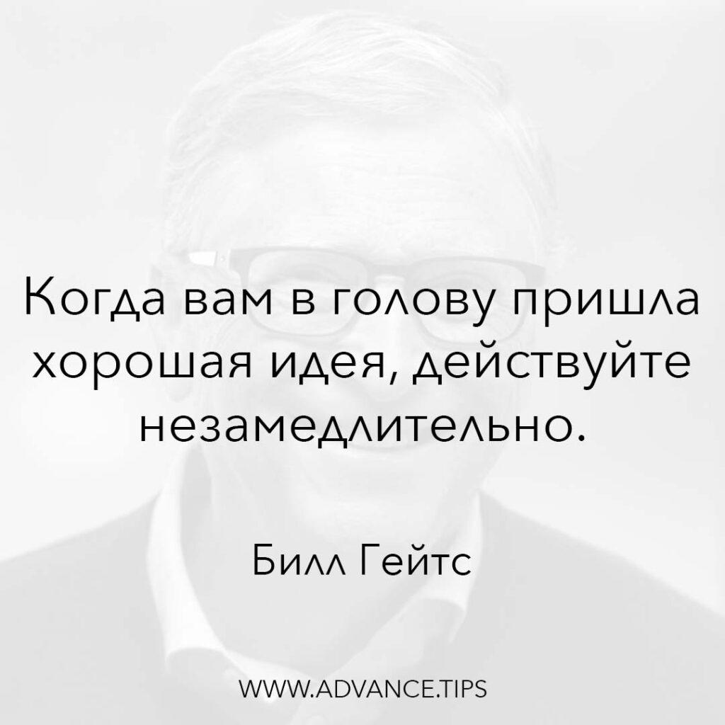 Когда вам в голову пришла хорошая идея, действуйте незамедлительно. - Билл Гейтс - 10 Мудрых Мыслей.