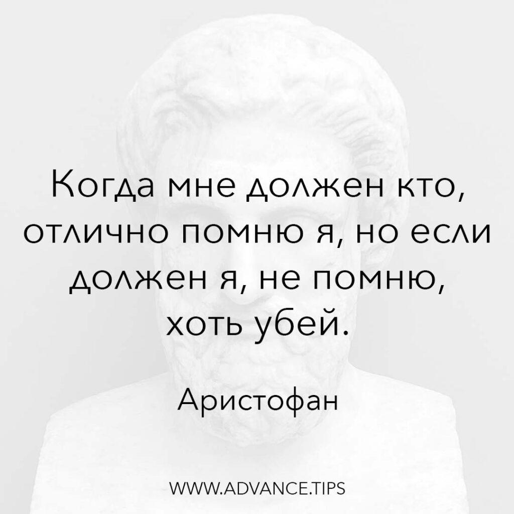 Когда мне должен кто, отлично помню я, но если должен я, не помню, хоть убей. - Аристофан - 10 Мудрых Мыслей.